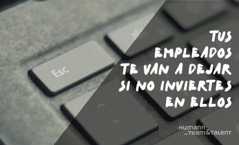 Tus empleados te van a dejar si no inviertes en ellos